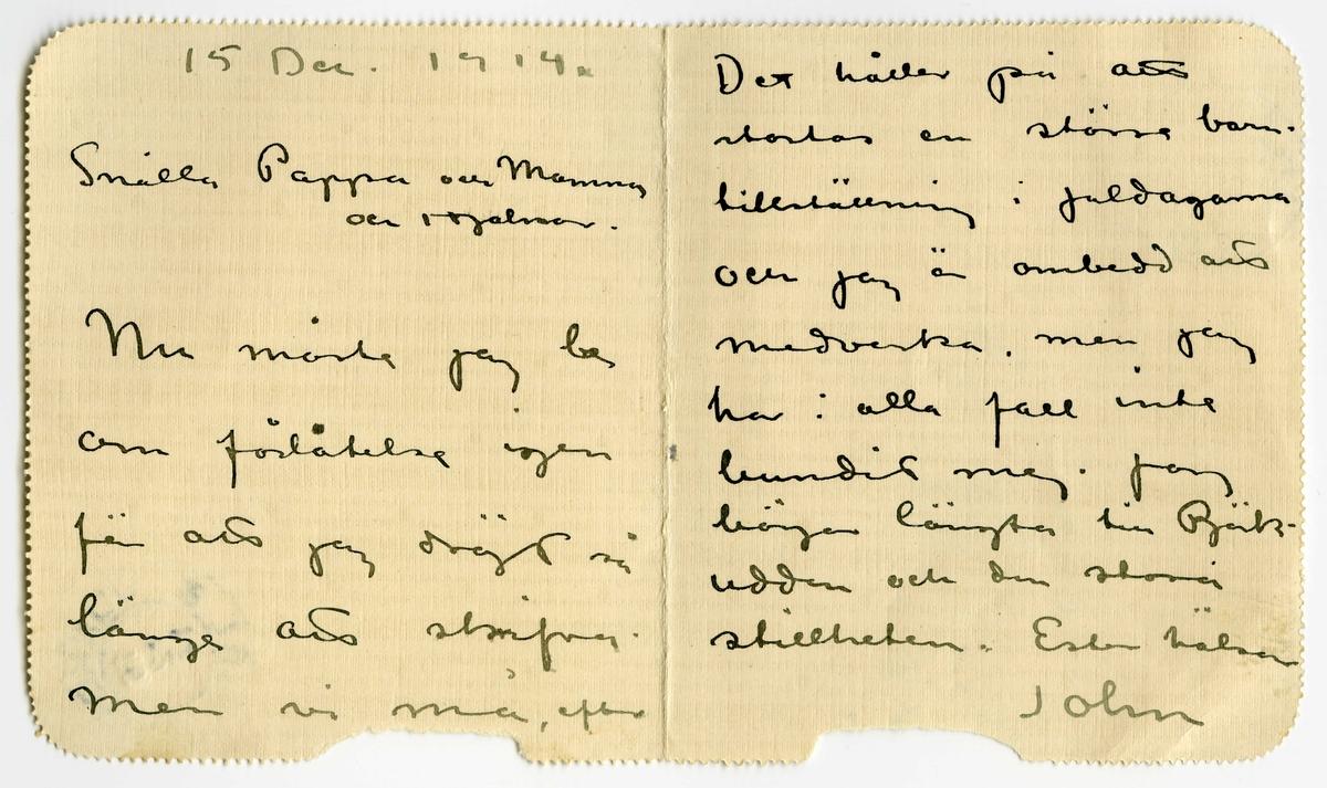 Brev 1914-12-15 från John Bauer till Emma, Joseph och Hjalmar Bauer, bestående av sex  sidor skrivna på fram- och baksidan av två vikta, små pappersark, vars fram- och baksida fugerat som kuvert. Huvudsaklig skrift handskriven med svart bläck. . BREVAVSKRIFT: . [Sida 1] [texten till vänster. På höger sida står text som kommer under Sida 4.] 15 Dec. 1914 Snälla Pappa och Mamma och Hjalmar. Nu måste jag be om förlåtelse igen för att jag dröjt så länge att skrifva. men vi må, efter . [Sida 2]  omständigheterna, bra Förberedelserna till  Klubbens Cabaret tog mera tid och krafter än man kunde tänka sig - Men nu är det öfver som väl är. C Larsson kom hem till oss här om dagen med en tafla . [Sida 3]  under armen, som  han ville byta bort. Han är aldeles för älsklig och  hygglig - Ännu ha vi inte bestämt oss för hur vi ska göra under julen. Kommer Ernst med sin Ruth hem? . [Sida 4]  Det håller på att startas en större barn- tillställning i juldagarna och jag är ombedd att medverka, men jag har i alla fall inte bundit mej. Jag  börjar längta till Björk- udden och den stora stillheten. Ester hälsar John . Sida 5] [utsida av brev med rött frimärke SVERIGE 10 öre, samt 2 poststämplar STOCKHOLM 14 RIDDAREG. 4 15 12 14 och JÖNKÖPING 2 TUR 16 12 14] Herr J.Bauer Sjövik Jönköping