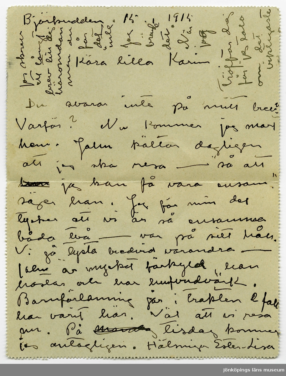 """Brevkort 1915-01-15 från Ester Bauer till Carin Cervin-Ellqvist, skrivet på fram- och baksidan av ett vikt pappersark, vars baksida fungerat som kuvert. Huvudsaklig skrift handskriven med svart bläck. . BREVAVSKRIFT: . [Sida 1] [skrivet på tvären längst upp: Jag skrev  ett långt brev till dej häromdan men du får det inte. Jag brände det. När  jag  träffar dej får jag tala om det viktigaste] . Björkudden 15 1 1915 Kära lilla Karin Du svarar inte på mitt brev? Varför? Nu kommer jag snart hem. John kältar dagligen att jag ska resa - """"så att [överstruket: han] jag kan få vara ensam."""" säger han. Jag för min del tycker att vi är så ensamma båda två - var på sitt håll Vi gå tysta bredvid varandra - John är mycket förkyld, han hostar och har hufvudvärk. Barnförlamning går i trakten 2 fall har varit här. Väl att vi resa nu. På [överstruket: mandag] tisdag kommer jag antagligen. Hälsningar Ester-Lisa . [Sida 2] [tryckt text: KORTBREV, rött frimärke SVERIGE 10 öre samt poststämplar: GRÄ—15 1 – och två med text STOCKHOLM TUR 1 16.1.15; under adressfältet 514] Fru Karin Cervin-Ellqvist [bläckplump över l] Helsingegatan 19 Stockholm"""