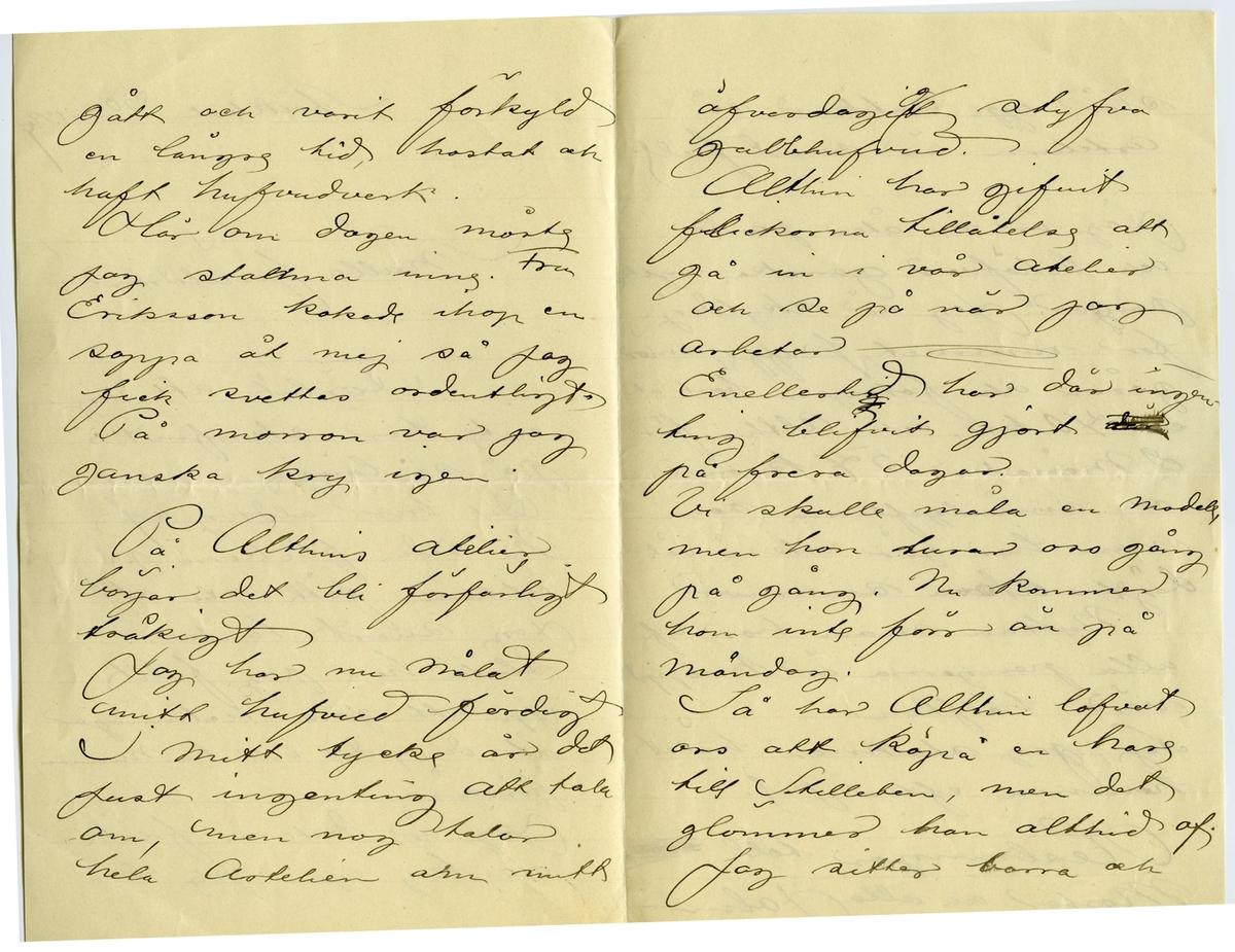 Brev 1899-11-30 från John Bauer till Joseph och Emma Bauer, bestående av fyra sidor skrivna på fram- och baksidan av ett vikt pappersark. Huvudsaklig skrift handskriven med svart bläck.  . BREVAVSKRIFT: . [Sida 1] Stockholm 30 nov 1899 Snälla föräldrar! Förlåt att jag inte har skrifvit på så länge Det blir aldrig af Nu sedan flickorna på atilieren fått veta att jag snart tänker sluta har jag fullt upp att göra teckningar åt dem, de vill ha minnen förståss. Jag är dock nu frisk och kry igen. Jag har . [Sida 2] gått och varit förkyld en längre tid, hostat och haft hufvudverk. Här om dagen måste jag [överskrivet: ll] stanna inne. Fru Eriksson kokade ihop en soppa åt mej så jag fick svettas ordentligt. På morron var jag  ganska kry igen. På Althins atelier börjar det bli förfärligt tråkigt Jag har nu målat mitt hufvud färdigt I mitt tycke är det just ingenting att tala om, men nog talar hela Artelien om mitt . [Sida 3] [inskrivet: g] öfverdagigt styfva gubbhufvud. Althin har gifvit flickorna tillåtelse at gå in i vår atelier och se på när jag  arbetar [överstruket: g] Emellertid har där ingen- ting blifvit gjort [överstruket: där] på frera dagar. Vi skulle måla en modell men hon lurar oss gång på gång. Nu kommer hon inte förr än på måndag. Så har Althin lofvat oss att köpa en hare till Stilleben, men det glömmer han alltid af. Jag sitter barra och  . [Sida 4] slår upp Antiker så arteliern är snart full. Jag är nu åter pank och behöfver ganska mycke pengar. Jag är skyldig för rummet, kaffe, smör- gåsar och fotogen bort åt en 40 kr, och Althin för 2 månader 54 kronor och småutgifterna som man har gör också väl- digt stora summor Nyttan man har af alla pengarna är knappt värd hälften. Nej, jag [överskrivna bokstäver] stannar hälst hemma efter jul. Heslningar till [överstruket ord] Moster och alla John.