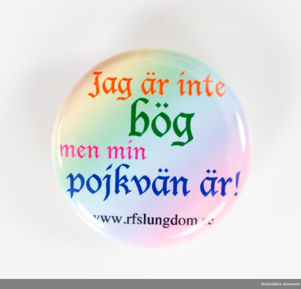 Runt rockmärke med nål för fastsättning på baksidan.  Bakgrund i regnbågsfärgad gul, grön, blå, rosa med text: Jag är inte bög men min pojkvän är! www.rfslungdom.se [RFSL Ungdom - Ungdomsförbundet för HBTQ-personers rättigheter]