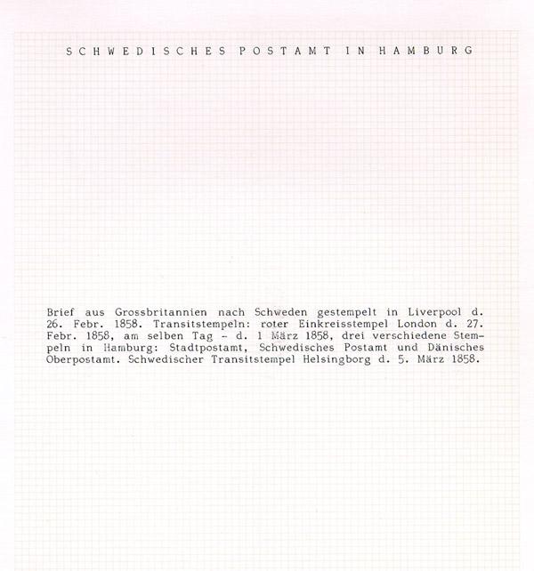Albumblad innehållande 1 monterat brev (0509)  Albumblad innehållande text till monterat brev i albumblad 0509. (0510)  Text: Brief aus Grossbritannien nach Schweden gestempelt in Liverpool d. 26 Febr 1858. Transitstempeln: roter Einkreisstempel London d. 27 Febr 1858, am selben Tag - d. 1 März 1858, drei verschiedene Stempeln in Hamburg: Stadtpostamt, Schwedischer Transitstempel Helsingborg d. 5 März 1858.  Stämpeltyp: Ortstämpel: Liverpool  Stämpeltyp: Transitstämpel: London  Stämpeltyp: Transitstämpel: Hamburg (svenska postkontoret)  Stämpeltyp: Transitstämpel: Helsingborg
